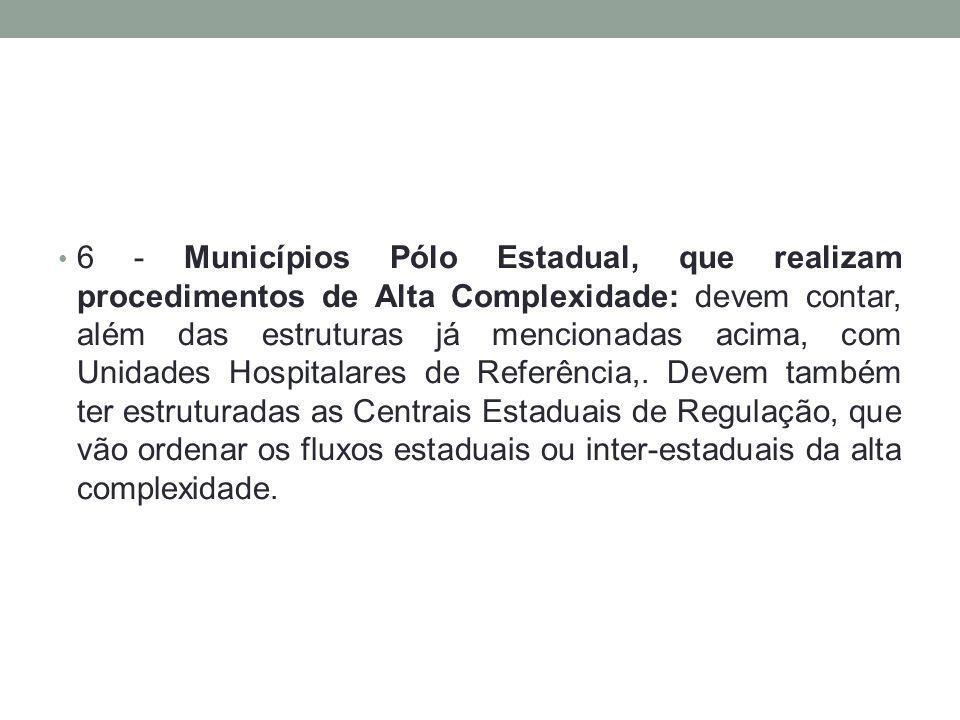 6 - Municípios Pólo Estadual, que realizam procedimentos de Alta Complexidade: devem contar, além das estruturas já mencionadas acima, com Unidades Hospitalares de Referência,.