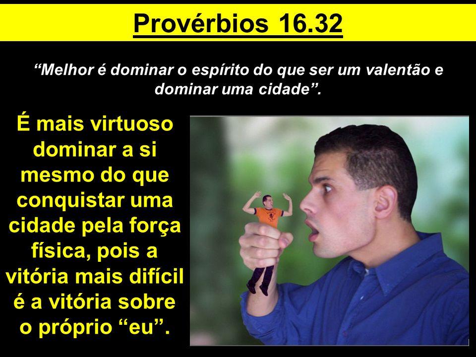 Provérbios 16.32 Melhor é dominar o espírito do que ser um valentão e dominar uma cidade .