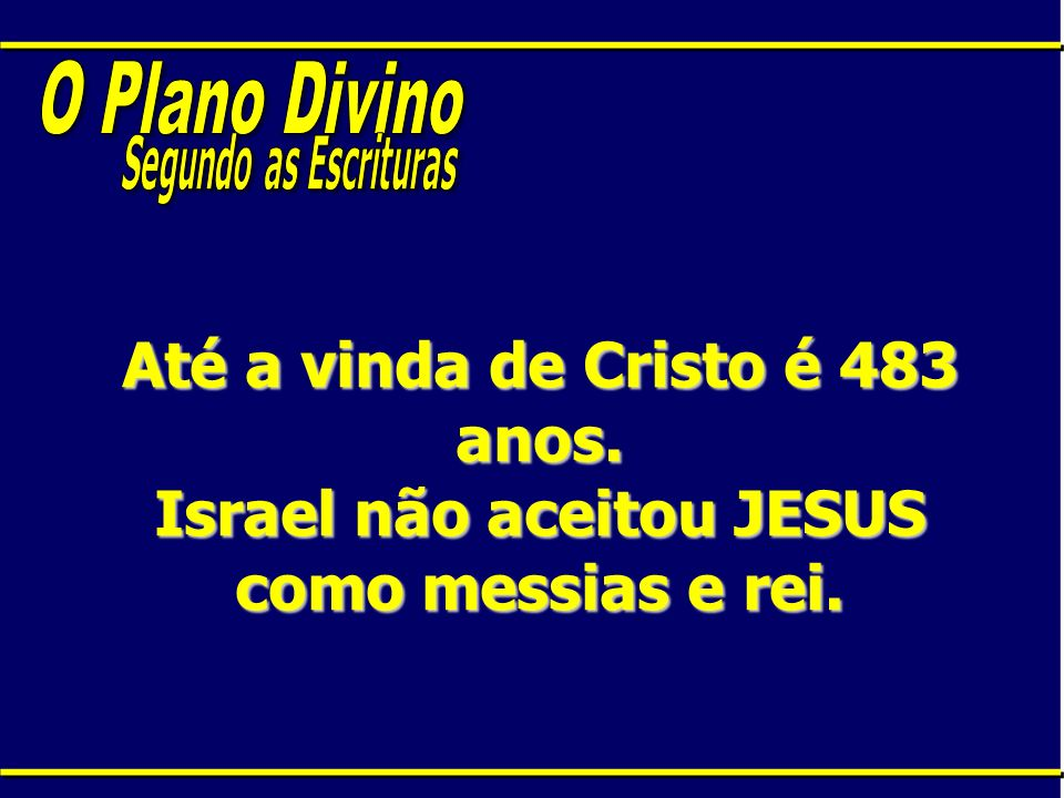 O Plano DivinoSegundo as Escrituras.Até a vinda de Cristo é 483 anos.