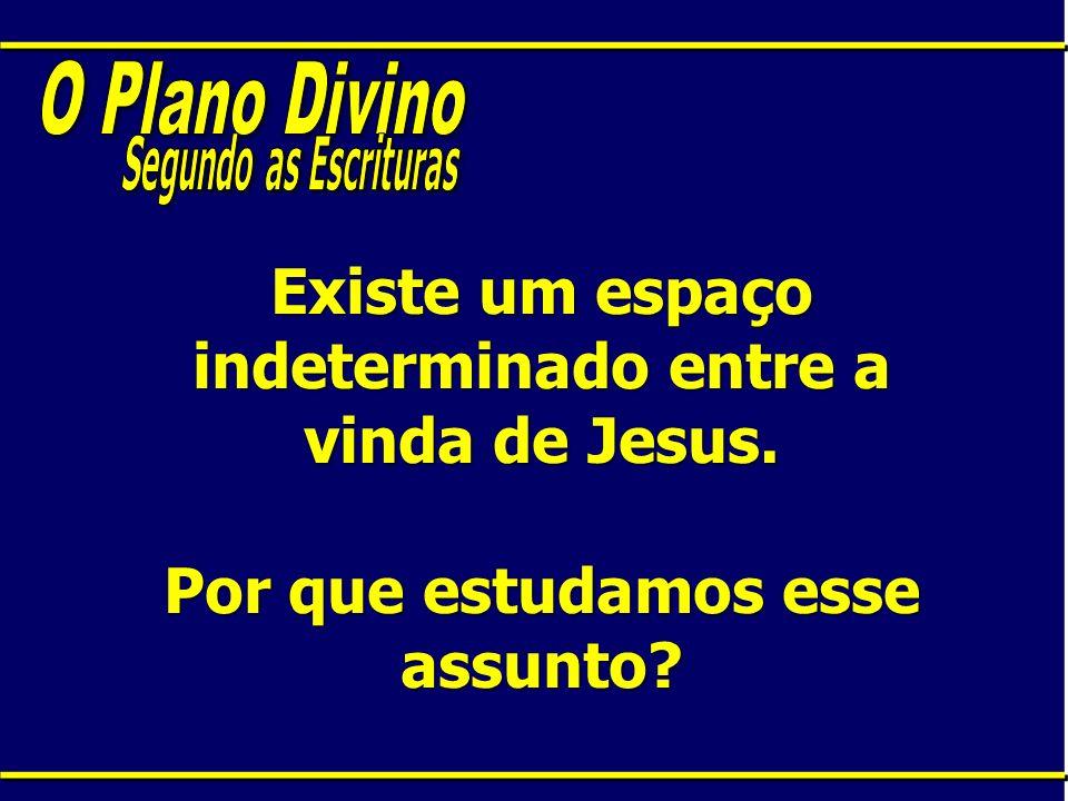 O Plano DivinoSegundo as Escrituras.Existe um espaço indeterminado entre a vinda de Jesus.