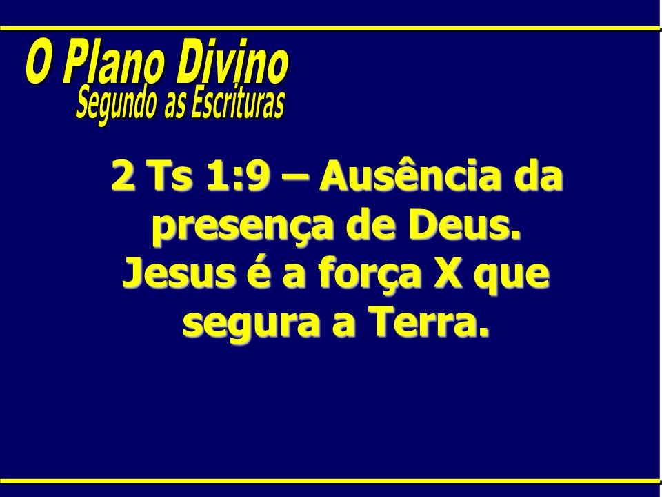 O Plano DivinoSegundo as Escrituras.2 Ts 1:9 – Ausência da presença de Deus.