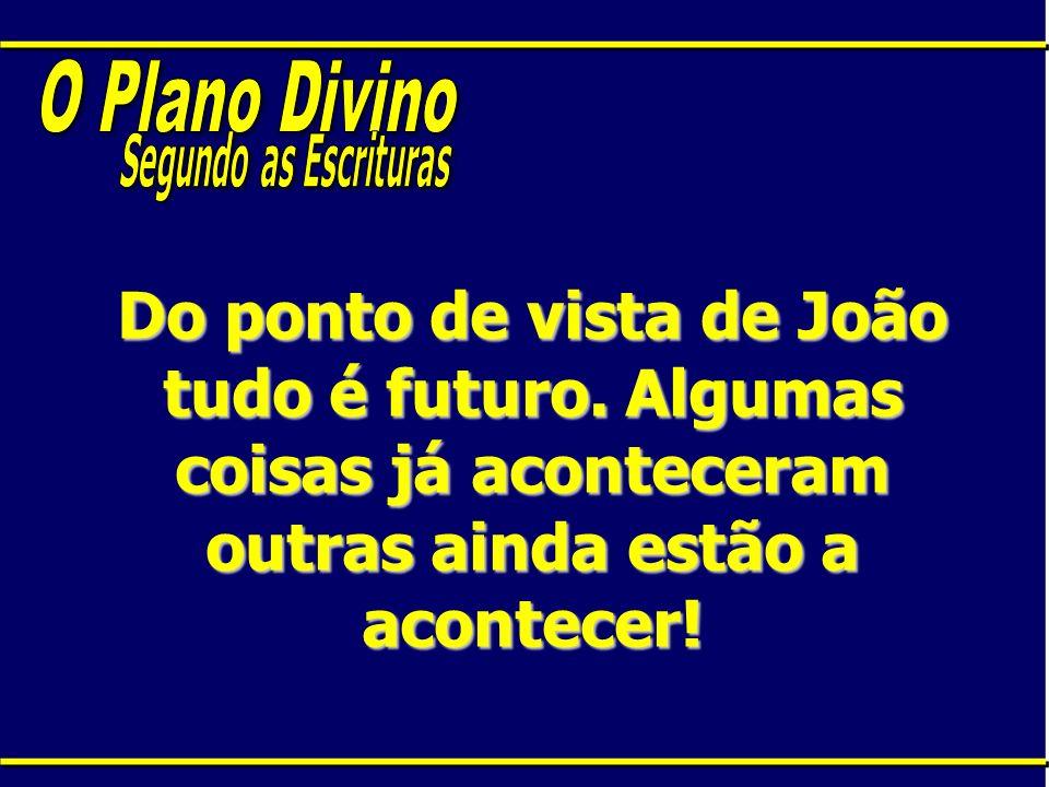 O Plano Divino Segundo as Escrituras. Do ponto de vista de João tudo é futuro.