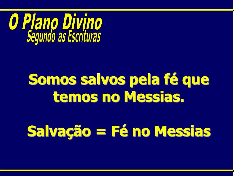 Somos salvos pela fé que temos no Messias. Salvação = Fé no Messias