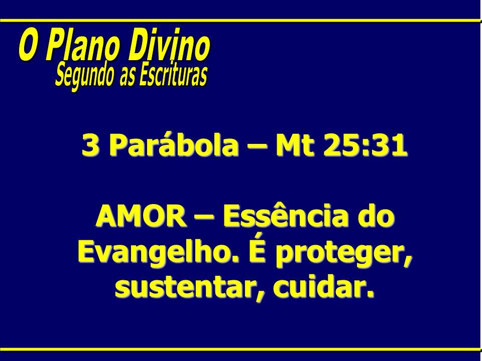 O Plano DivinoSegundo as Escrituras.3 Parábola – Mt 25:31 AMOR – Essência do Evangelho.