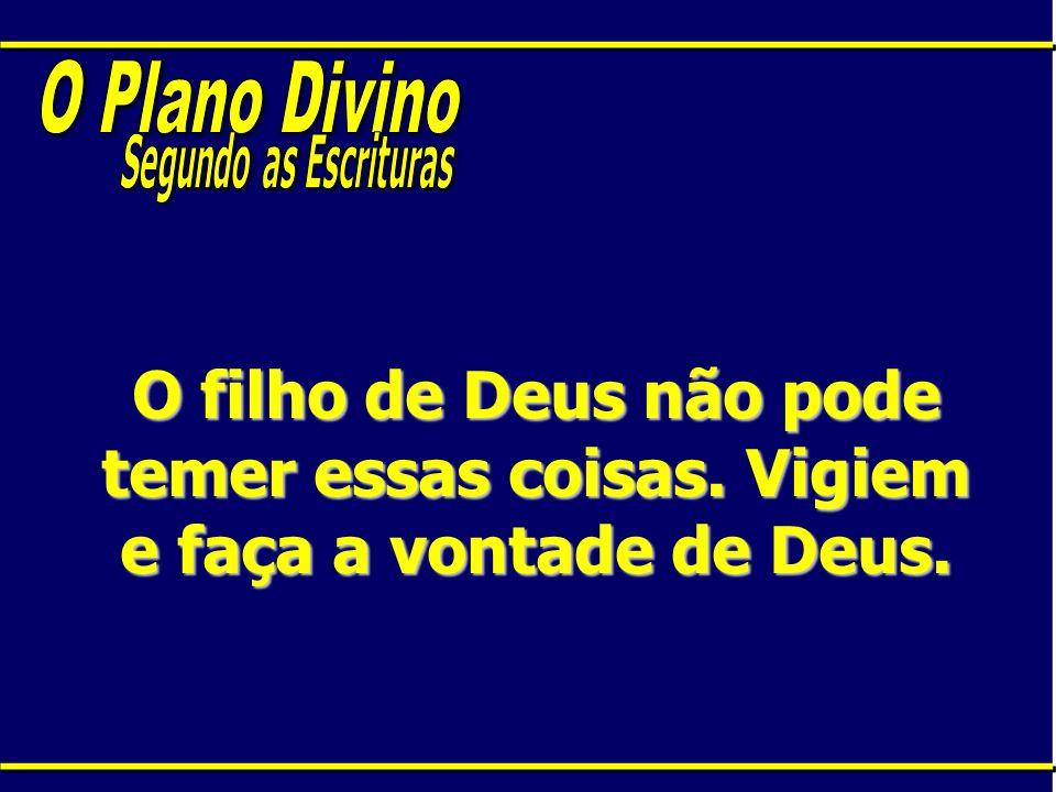 O Plano Divino Segundo as Escrituras. O filho de Deus não pode temer essas coisas.
