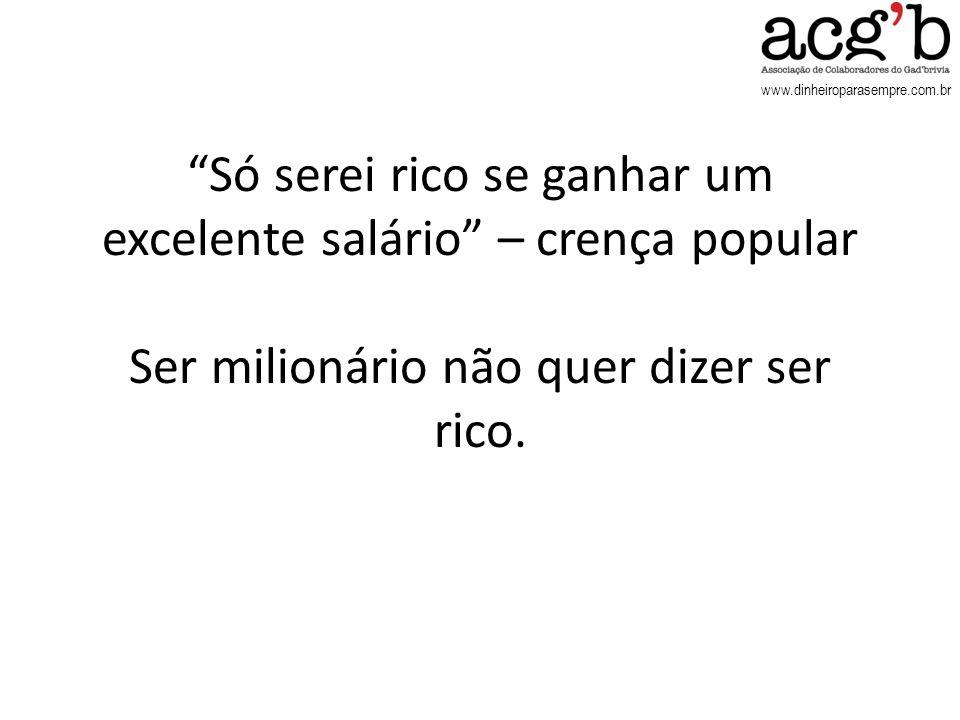 Só serei rico se ganhar um excelente salário – crença popular Ser milionário não quer dizer ser rico.