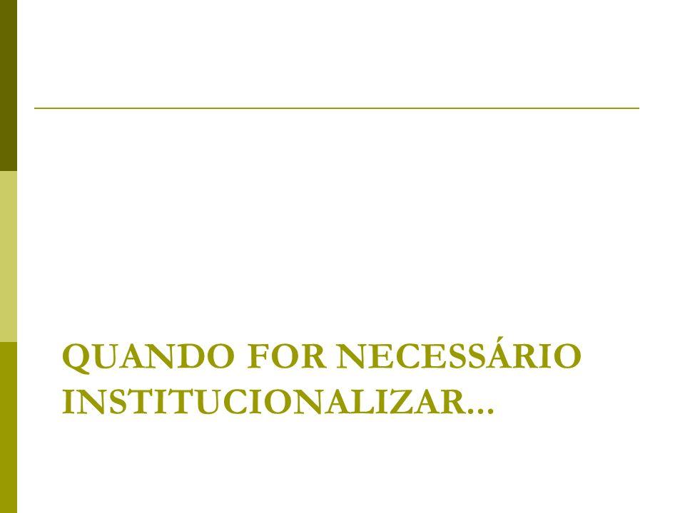 Quando FOR necessário institucionalizar...