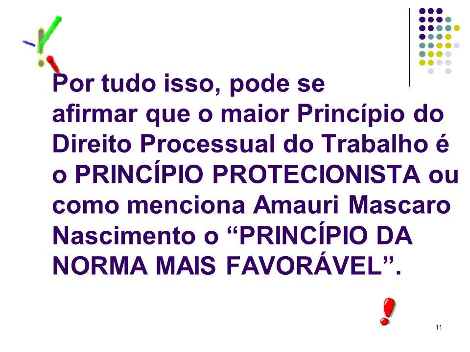 Por tudo isso, pode se afirmar que o maior Princípio do Direito Processual do Trabalho é o PRINCÍPIO PROTECIONISTA ou como menciona Amauri Mascaro Nascimento o PRINCÍPIO DA NORMA MAIS FAVORÁVEL .