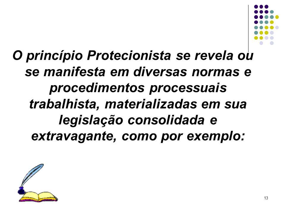 O princípio Protecionista se revela ou se manifesta em diversas normas e procedimentos processuais trabalhista, materializadas em sua legislação consolidada e extravagante, como por exemplo: