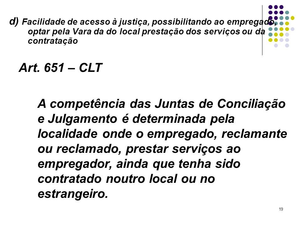 d) Facilidade de acesso à justiça, possibilitando ao empregado, optar pela Vara da do local prestação dos serviços ou da contratação