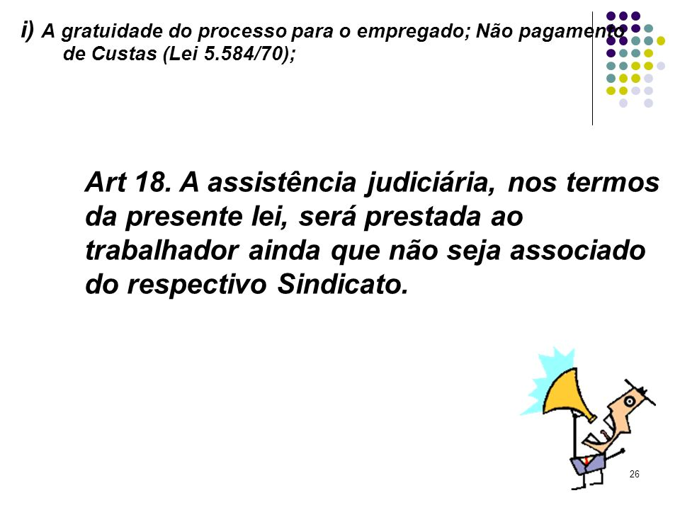 i) A gratuidade do processo para o empregado; Não pagamento de Custas (Lei 5.584/70);