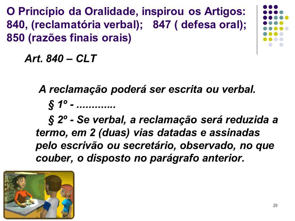 O Princípio da Oralidade, inspirou os Artigos: 840, (reclamatória verbal); 847 ( defesa oral); 850 (razões finais orais)