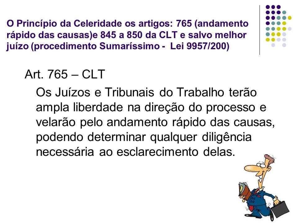 O Princípio da Celeridade os artigos: 765 (andamento rápido das causas)e 845 a 850 da CLT e salvo melhor juízo (procedimento Sumaríssimo - Lei 9957/200)