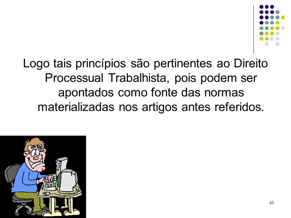 Logo tais princípios são pertinentes ao Direito Processual Trabalhista, pois podem ser apontados como fonte das normas materializadas nos artigos antes referidos.