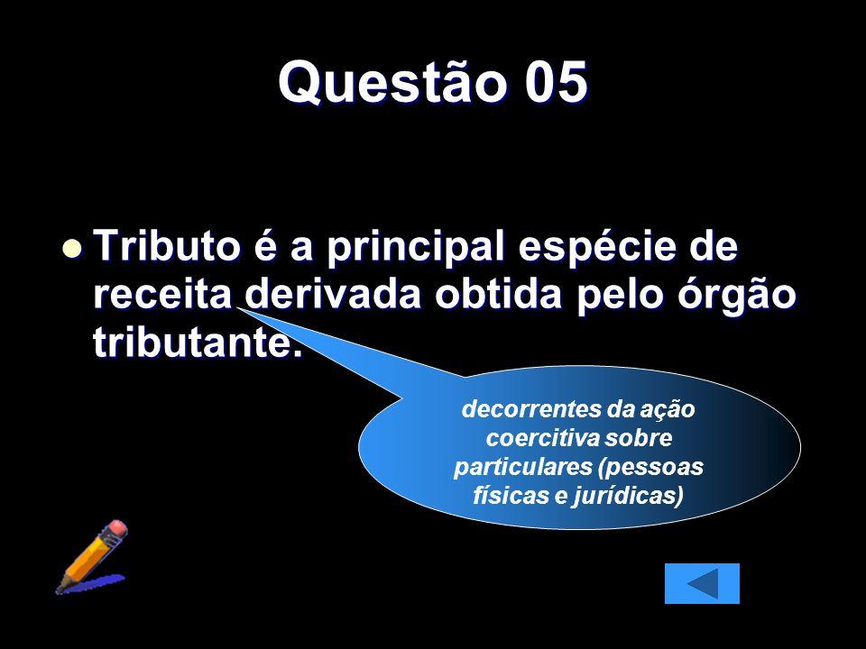 Questão 05 Tributo é a principal espécie de receita derivada obtida pelo órgão tributante.