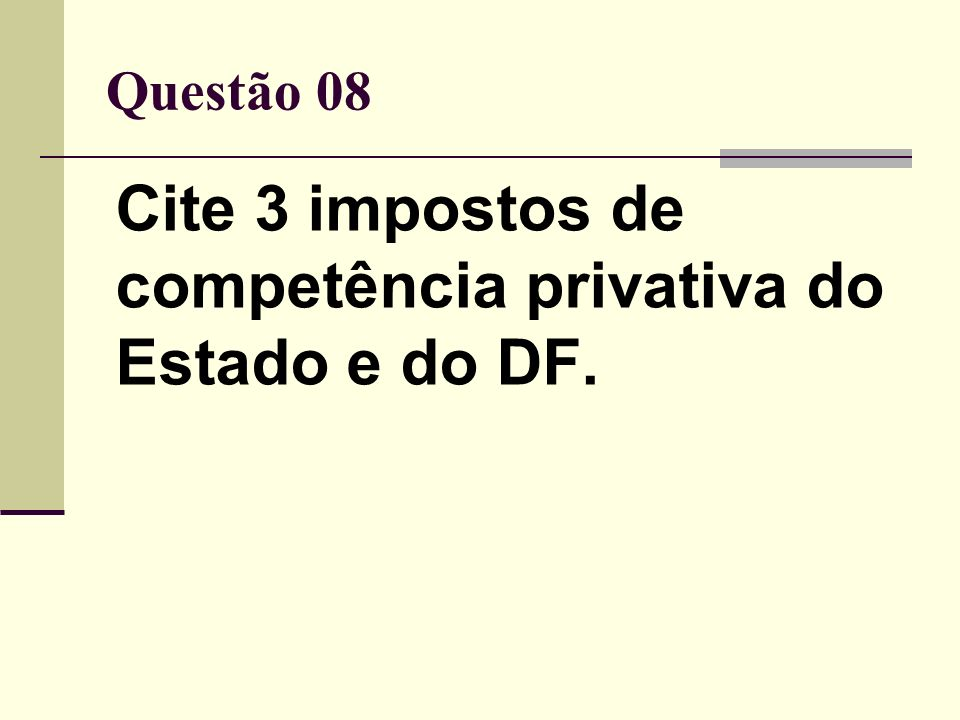 Questão 08 Cite 3 impostos de competência privativa do Estado e do DF.