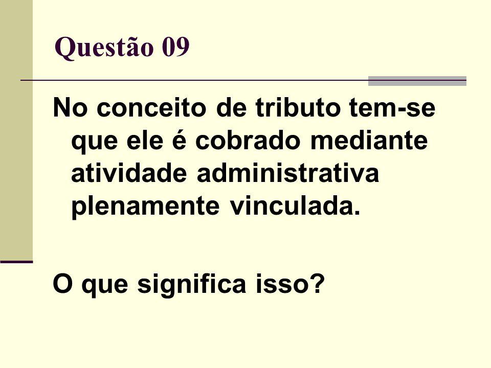 Questão 09 No conceito de tributo tem-se que ele é cobrado mediante atividade administrativa plenamente vinculada.