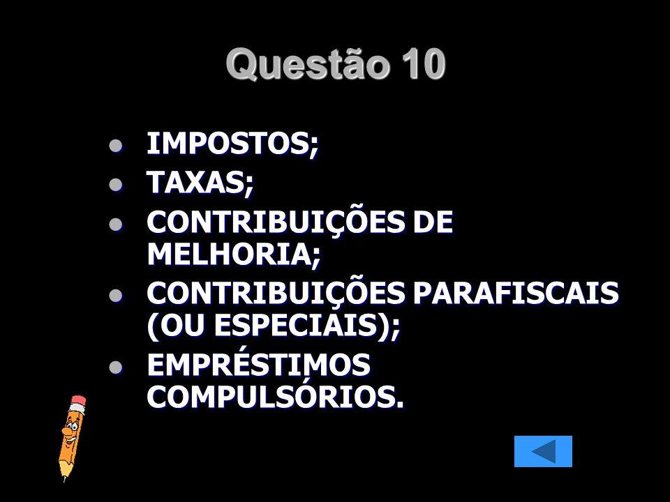 Questão 10 IMPOSTOS; TAXAS; CONTRIBUIÇÕES DE MELHORIA;