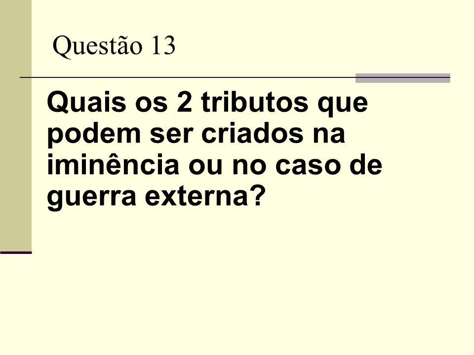 Questão 13 Quais os 2 tributos que podem ser criados na iminência ou no caso de guerra externa