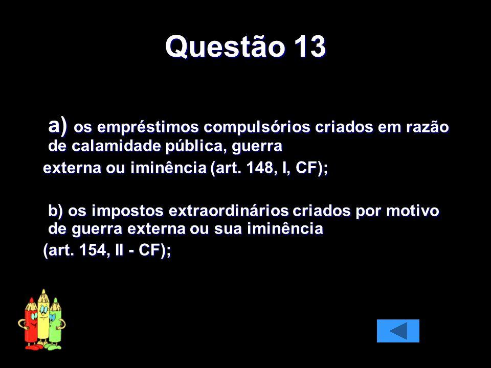 Questão 13 a) os empréstimos compulsórios criados em razão de calamidade pública, guerra. externa ou iminência (art. 148, I, CF);