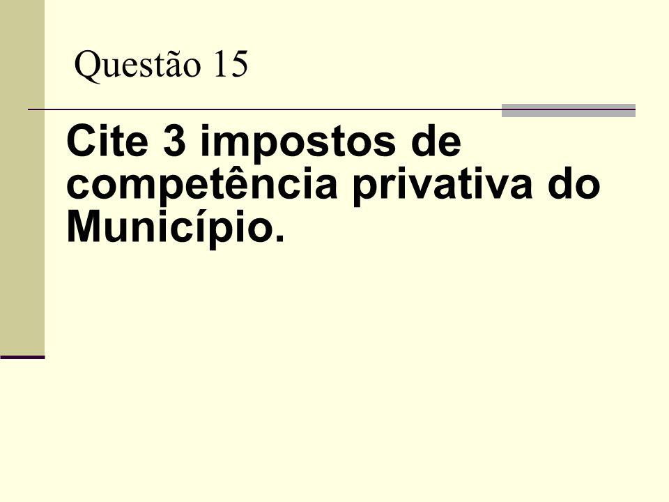 Questão 15 Cite 3 impostos de competência privativa do Município.