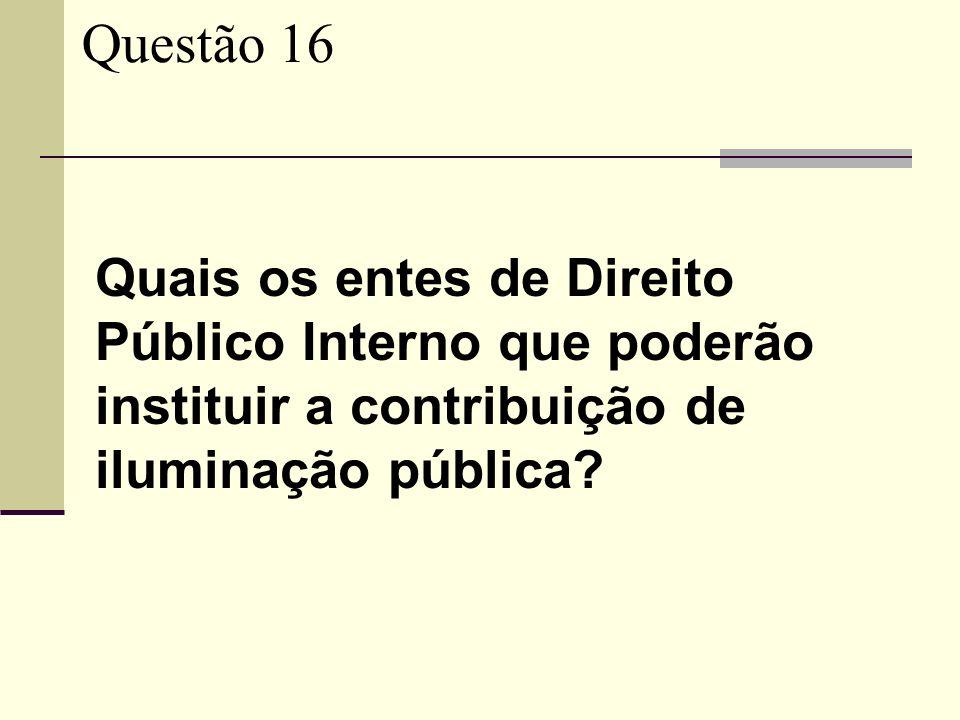 Questão 16 Quais os entes de Direito Público Interno que poderão instituir a contribuição de iluminação pública