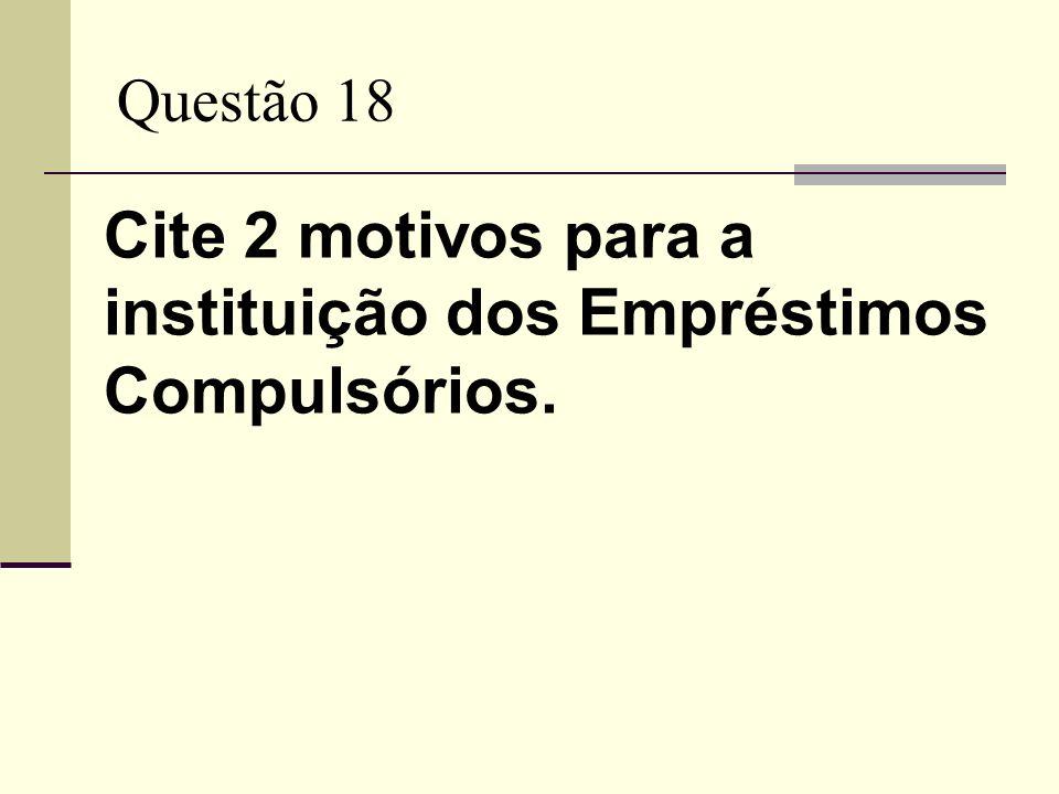 Questão 18 Cite 2 motivos para a instituição dos Empréstimos Compulsórios.
