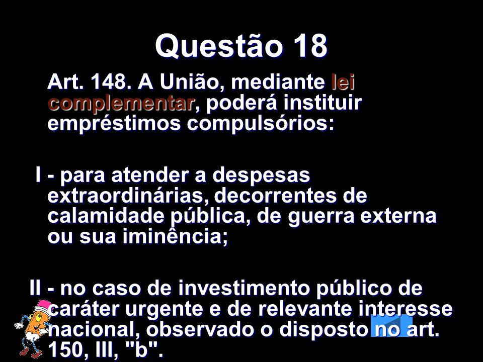 Questão 18 Art. 148. A União, mediante lei complementar, poderá instituir empréstimos compulsórios: