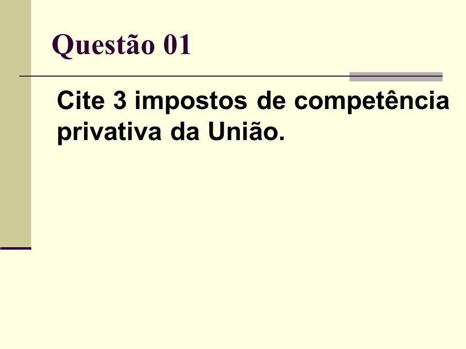 Questão 01 Cite 3 impostos de competência privativa da União.
