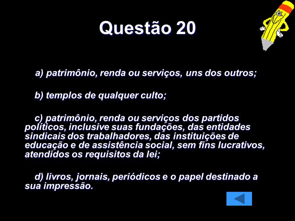 Questão 20 a) patrimônio, renda ou serviços, uns dos outros;