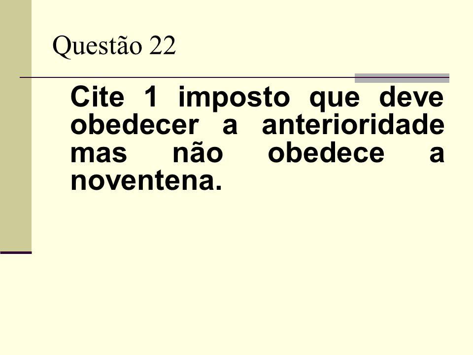 Questão 22 Cite 1 imposto que deve obedecer a anterioridade mas não obedece a noventena.