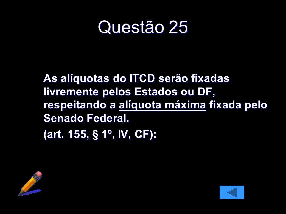 Questão 25 As alíquotas do ITCD serão fixadas livremente pelos Estados ou DF, respeitando a alíquota máxima fixada pelo Senado Federal.