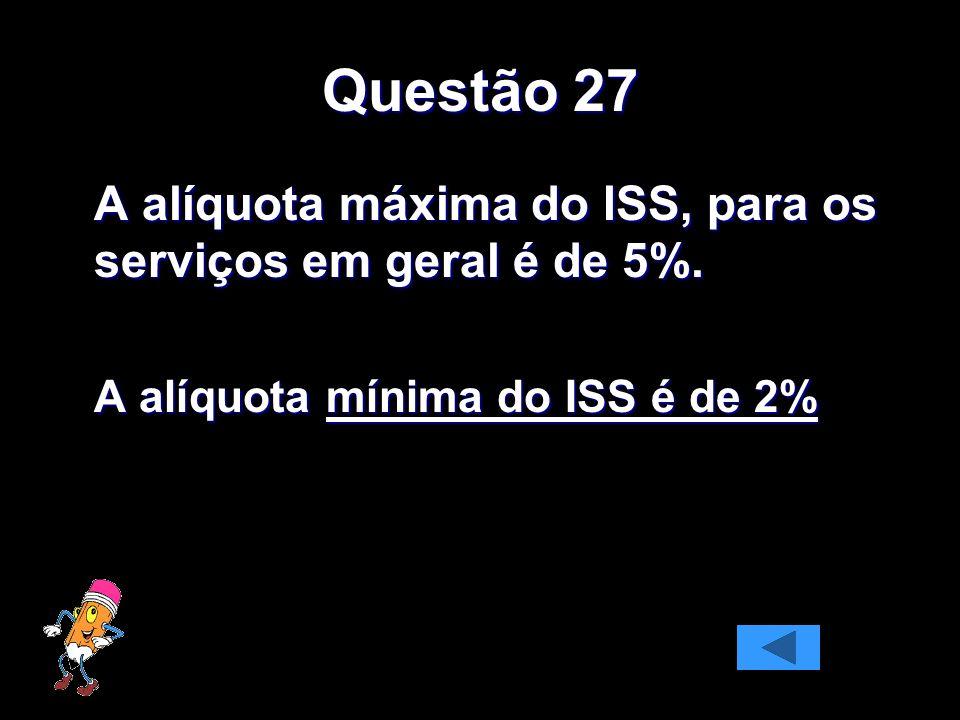 Questão 27 A alíquota mínima do ISS é de 2%