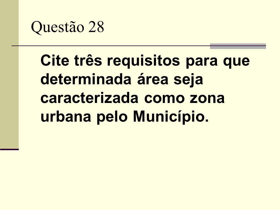 Questão 28 Cite três requisitos para que determinada área seja caracterizada como zona urbana pelo Município.