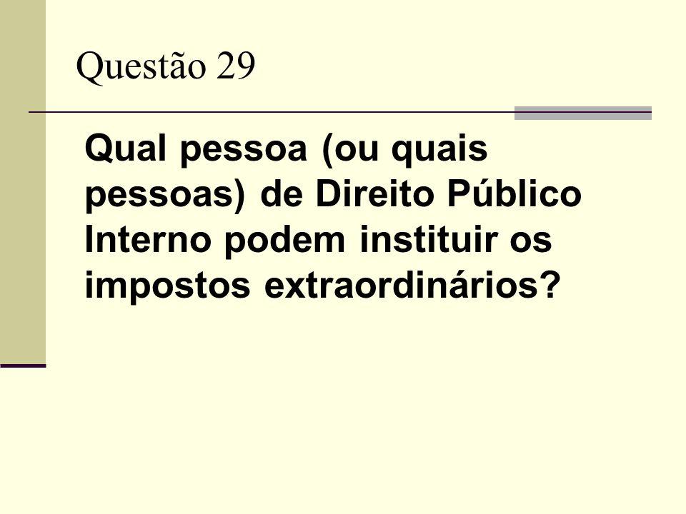 Questão 29 Qual pessoa (ou quais pessoas) de Direito Público Interno podem instituir os impostos extraordinários