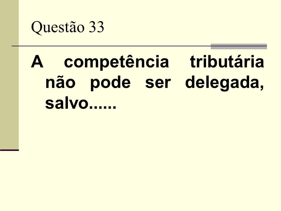A competência tributária não pode ser delegada, salvo......