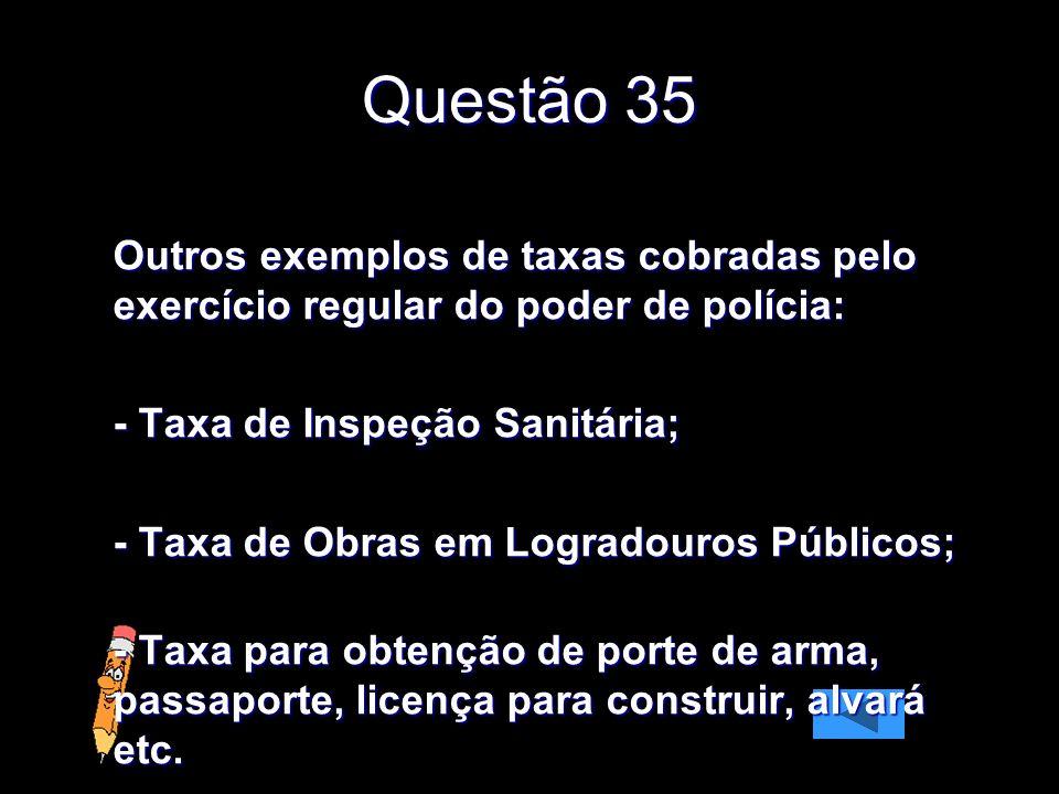 Questão 35 Outros exemplos de taxas cobradas pelo exercício regular do poder de polícia: - Taxa de Inspeção Sanitária;