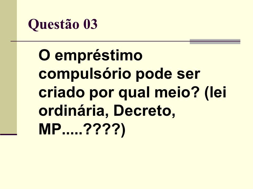 Questão 03 O empréstimo compulsório pode ser criado por qual meio.
