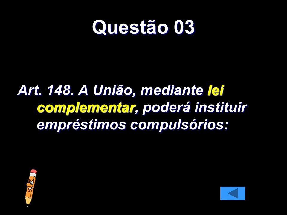 Questão 03 Art. 148. A União, mediante lei complementar, poderá instituir empréstimos compulsórios: