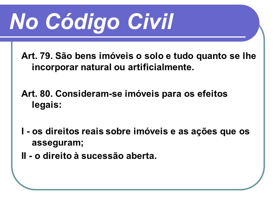 No Código Civil Art. 79. São bens imóveis o solo e tudo quanto se lhe incorporar natural ou artificialmente.