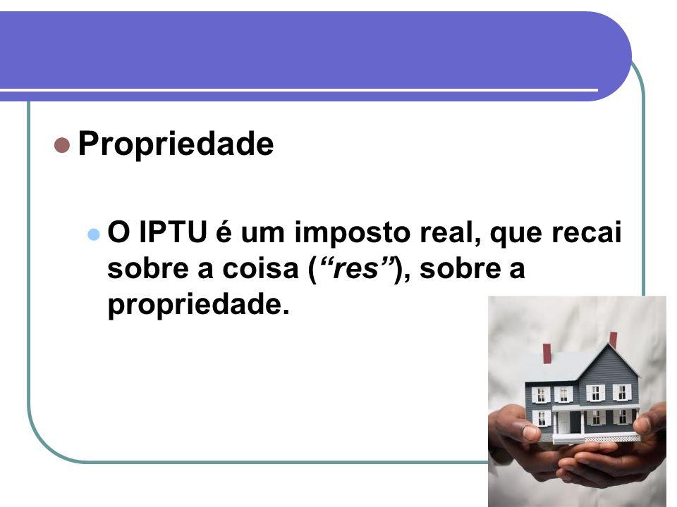 Propriedade O IPTU é um imposto real, que recai sobre a coisa ( res ), sobre a propriedade.