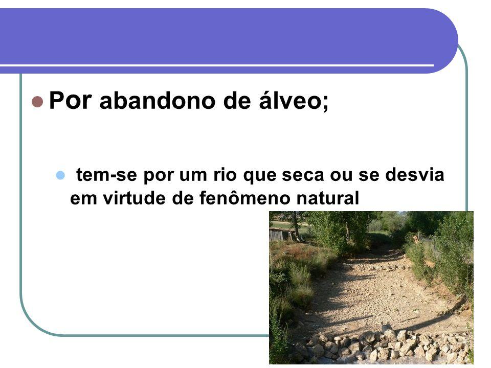 Por abandono de álveo; tem-se por um rio que seca ou se desvia em virtude de fenômeno natural