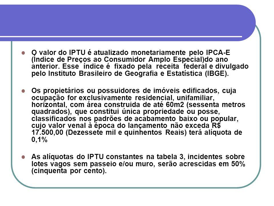 O valor do IPTU é atualizado monetariamente pelo IPCA-E (Índice de Preços ao Consumidor Amplo Especial)do ano anterior. Esse índice é fixado pela receita federal e divulgado pelo Instituto Brasileiro de Geografia e Estatística (IBGE).