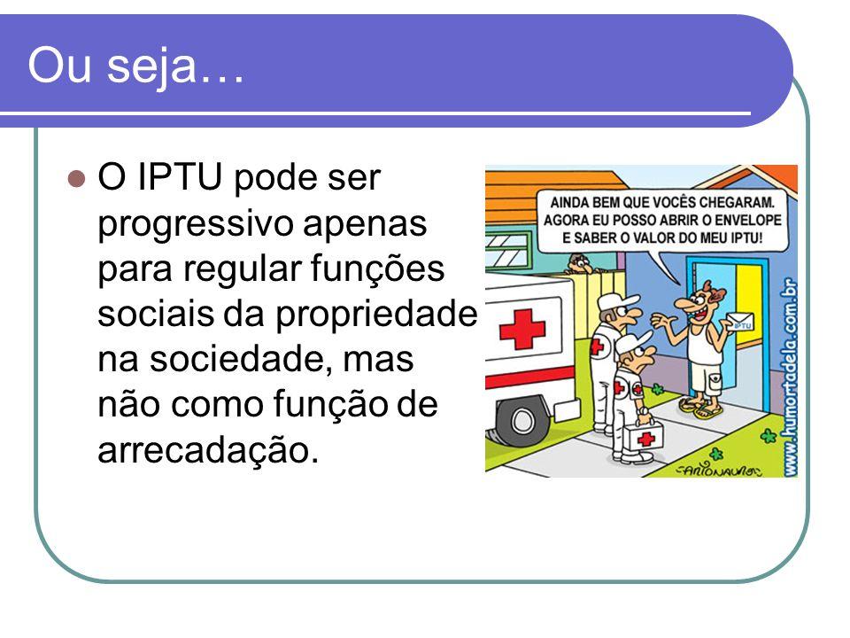 Ou seja… O IPTU pode ser progressivo apenas para regular funções sociais da propriedade na sociedade, mas não como função de arrecadação.