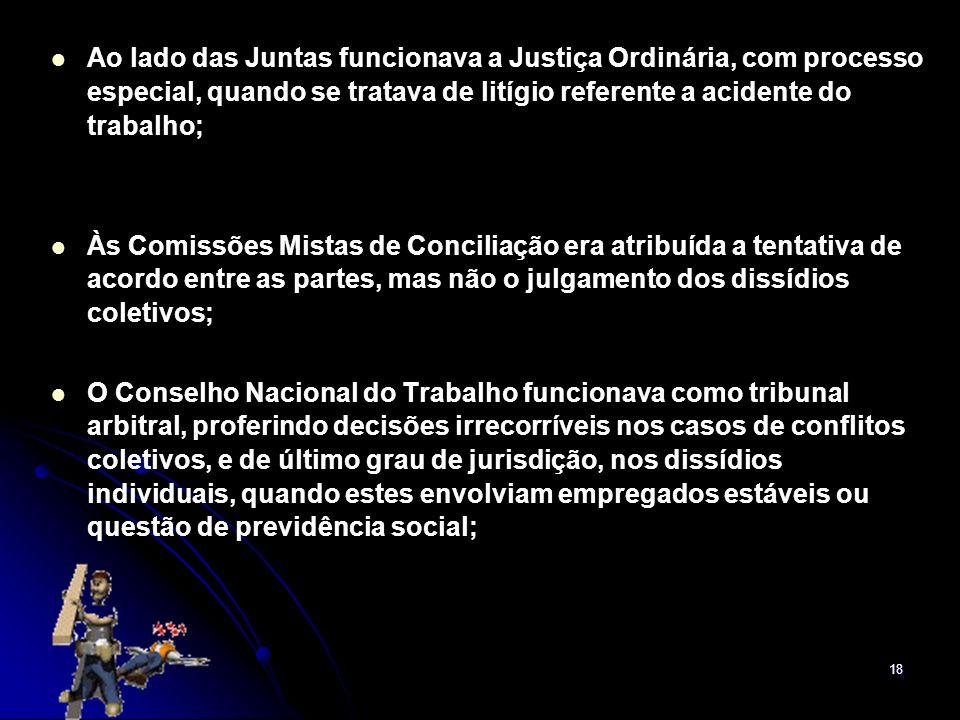 Ao lado das Juntas funcionava a Justiça Ordinária, com processo especial, quando se tratava de litígio referente a acidente do trabalho;