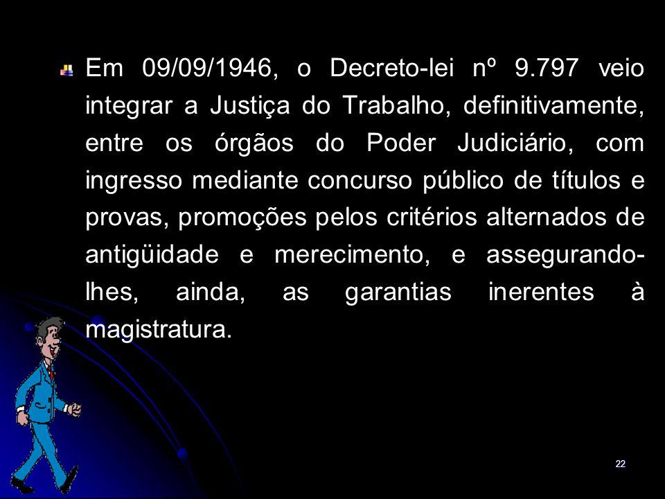 Em 09/09/1946, o Decreto-lei nº 9.797 veio integrar a Justiça do Trabalho, definitivamente, entre os órgãos do Poder Judiciário, com ingresso mediante concurso público de títulos e provas, promoções pelos critérios alternados de antigüidade e merecimento, e assegurando-lhes, ainda, as garantias inerentes à magistratura.