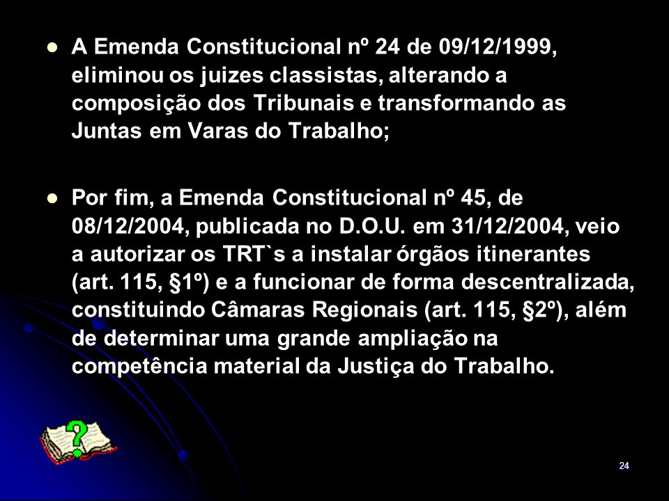 A Emenda Constitucional nº 24 de 09/12/1999, eliminou os juizes classistas, alterando a composição dos Tribunais e transformando as Juntas em Varas do Trabalho;