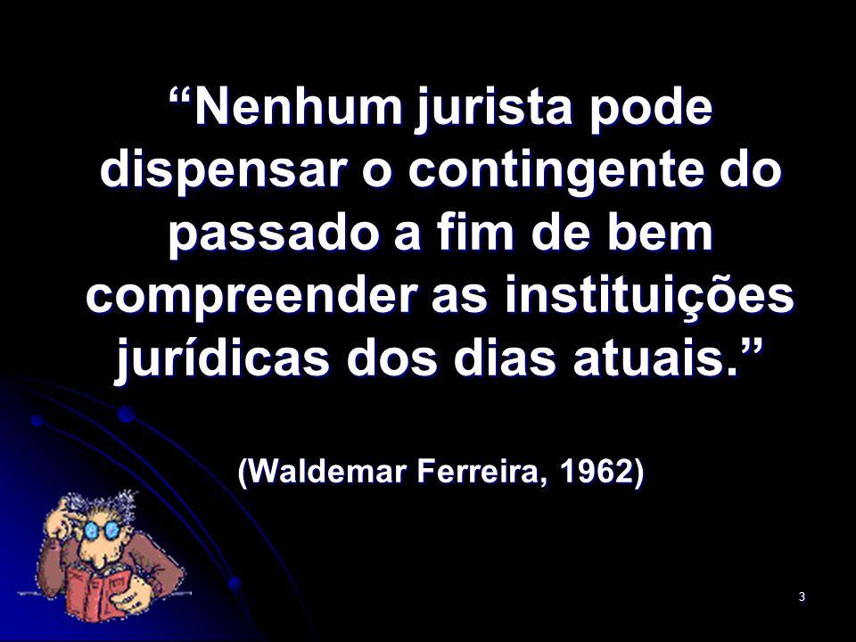 Nenhum jurista pode dispensar o contingente do passado a fim de bem compreender as instituições jurídicas dos dias atuais. (Waldemar Ferreira, 1962)