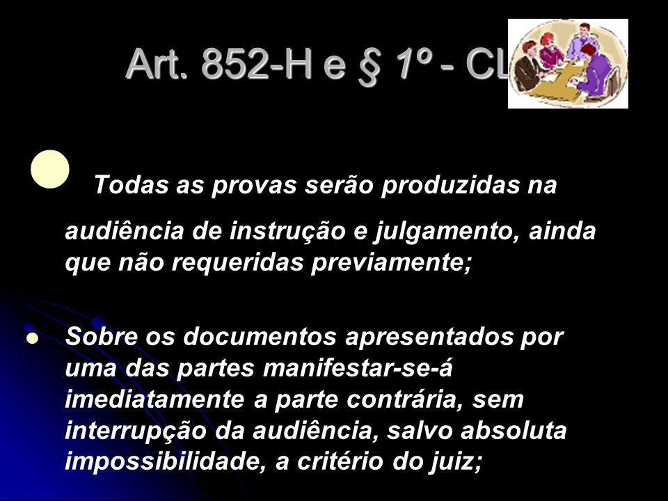 Art. 852-H e § 1º - CLT Todas as provas serão produzidas na audiência de instrução e julgamento, ainda que não requeridas previamente;