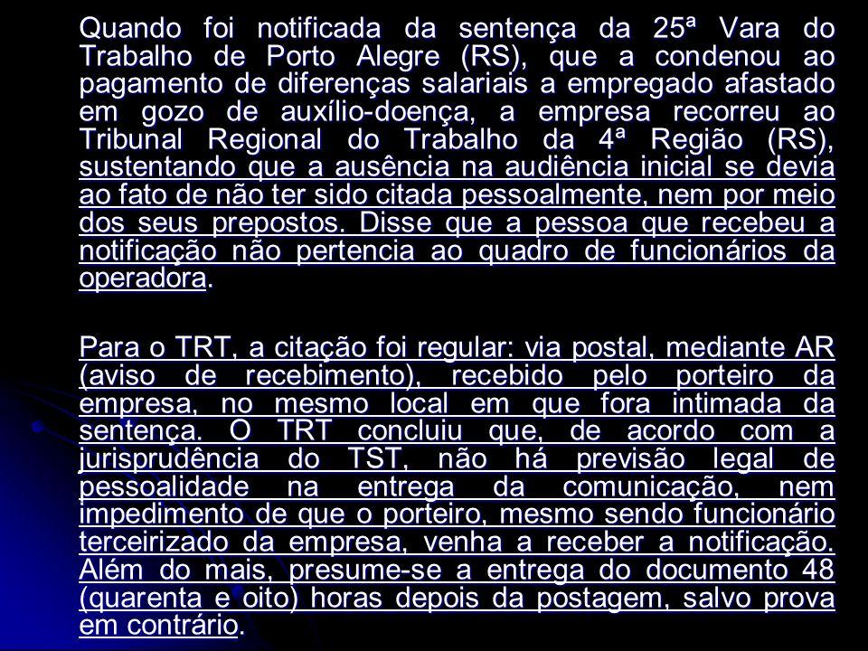 Quando foi notificada da sentença da 25ª Vara do Trabalho de Porto Alegre (RS), que a condenou ao pagamento de diferenças salariais a empregado afastado em gozo de auxílio-doença, a empresa recorreu ao Tribunal Regional do Trabalho da 4ª Região (RS), sustentando que a ausência na audiência inicial se devia ao fato de não ter sido citada pessoalmente, nem por meio dos seus prepostos. Disse que a pessoa que recebeu a notificação não pertencia ao quadro de funcionários da operadora.